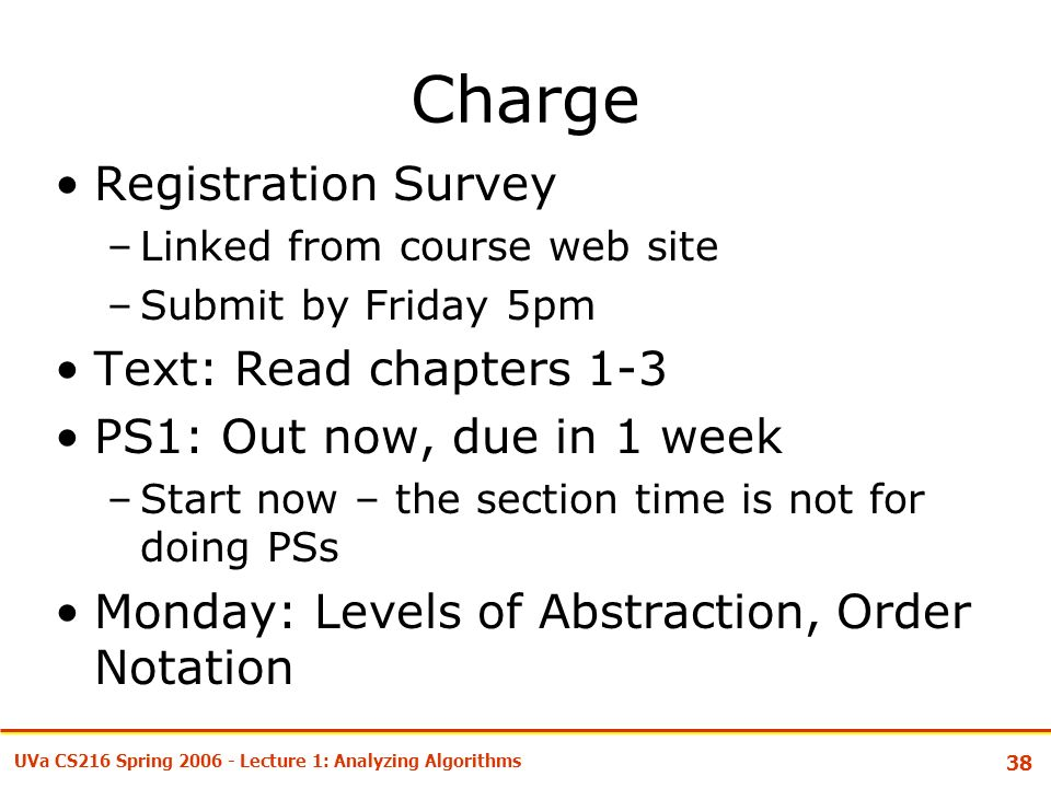 38 UVa CS216 Spring Lecture 1: Analyzing Algorithms Charge Registration Survey –Linked from course web site –Submit by Friday 5pm Text: Read chapters 1-3 PS1: Out now, due in 1 week –Start now – the section time is not for doing PSs Monday: Levels of Abstraction, Order Notation