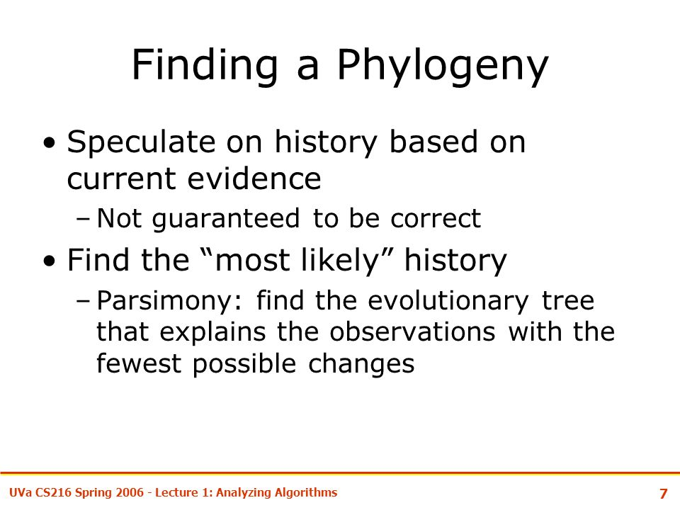7 UVa CS216 Spring Lecture 1: Analyzing Algorithms Finding a Phylogeny Speculate on history based on current evidence –Not guaranteed to be correct Find the most likely history –Parsimony: find the evolutionary tree that explains the observations with the fewest possible changes