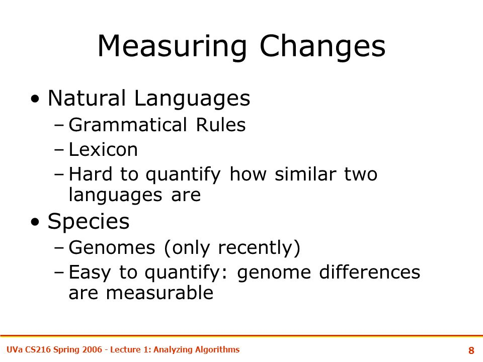 8 UVa CS216 Spring Lecture 1: Analyzing Algorithms Measuring Changes Natural Languages –Grammatical Rules –Lexicon –Hard to quantify how similar two languages are Species –Genomes (only recently) –Easy to quantify: genome differences are measurable