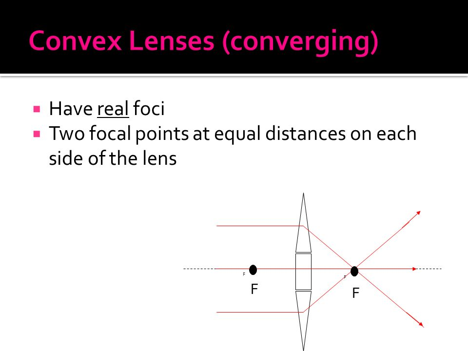  Have real foci  Two focal points at equal distances on each side of the lens F F F F