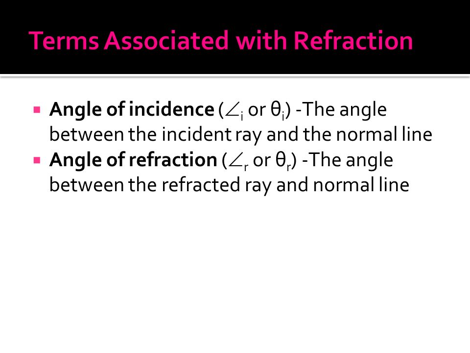  Angle of incidence (  i or θ i ) -The angle between the incident ray and the normal line  Angle of refraction (  r or θ r ) -The angle between the refracted ray and normal line