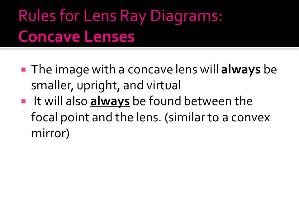  The image with a concave lens will always be smaller, upright, and virtual  It will also always be found between the focal point and the lens.