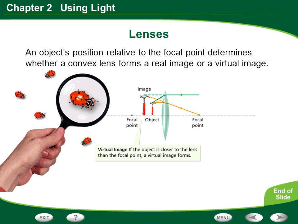 x Chapter 2 Using Light Lenses An object's position relative to the focal point determines whether a convex lens forms a real image or a virtual image.