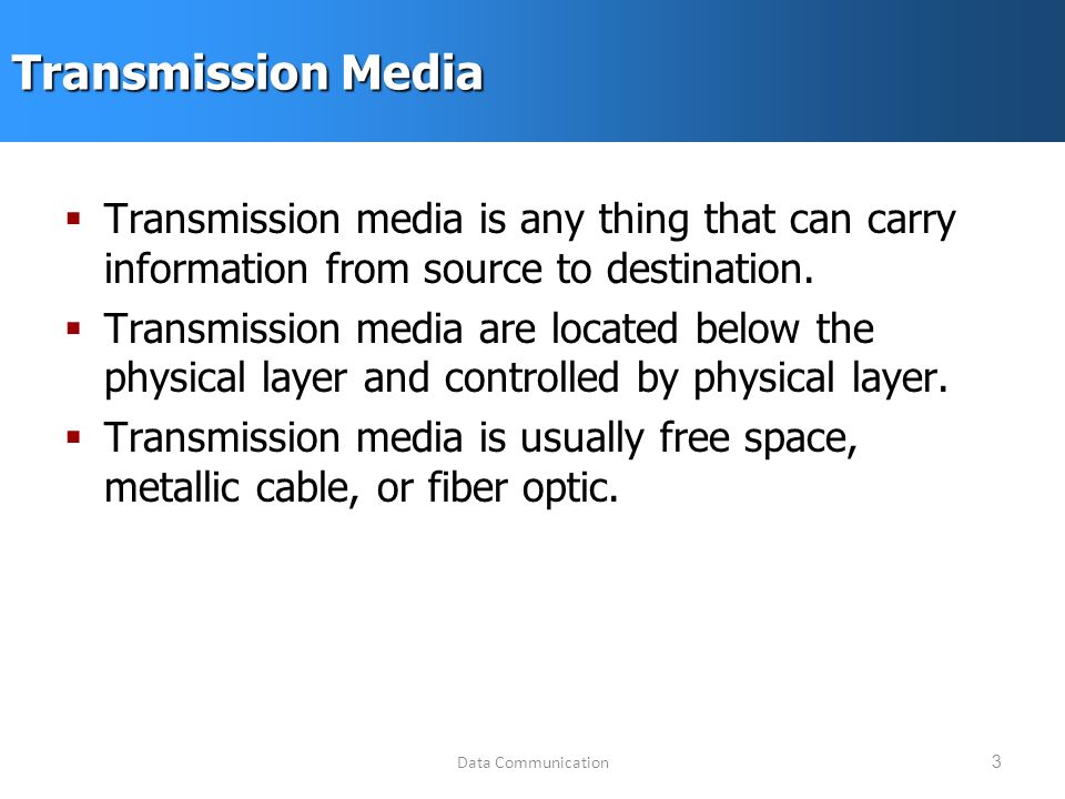 Data Communication3 Transmission Media  Transmission media is any thing that can carry information from source to destination.