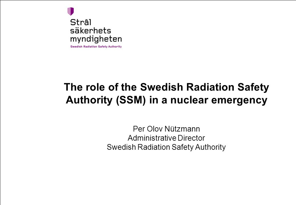 The role of the Swedish Radiation Safety Authority (SSM) in a nuclear emergency Per Olov Nützmann Administrative Director Swedish Radiation Safety Authority