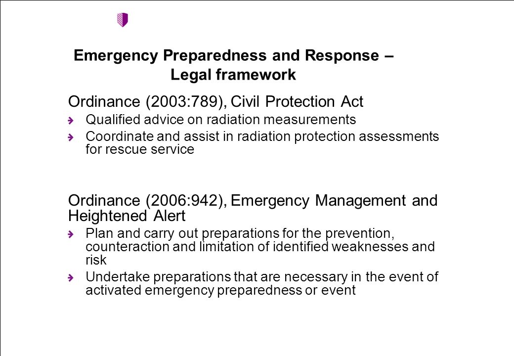 Ordinance (2003:789), Civil Protection Act Qualified advice on radiation measurements Coordinate and assist in radiation protection assessments for rescue service Ordinance (2006:942), Emergency Management and Heightened Alert Plan and carry out preparations for the prevention, counteraction and limitation of identified weaknesses and risk Undertake preparations that are necessary in the event of activated emergency preparedness or event Emergency Preparedness and Response – Legal framework
