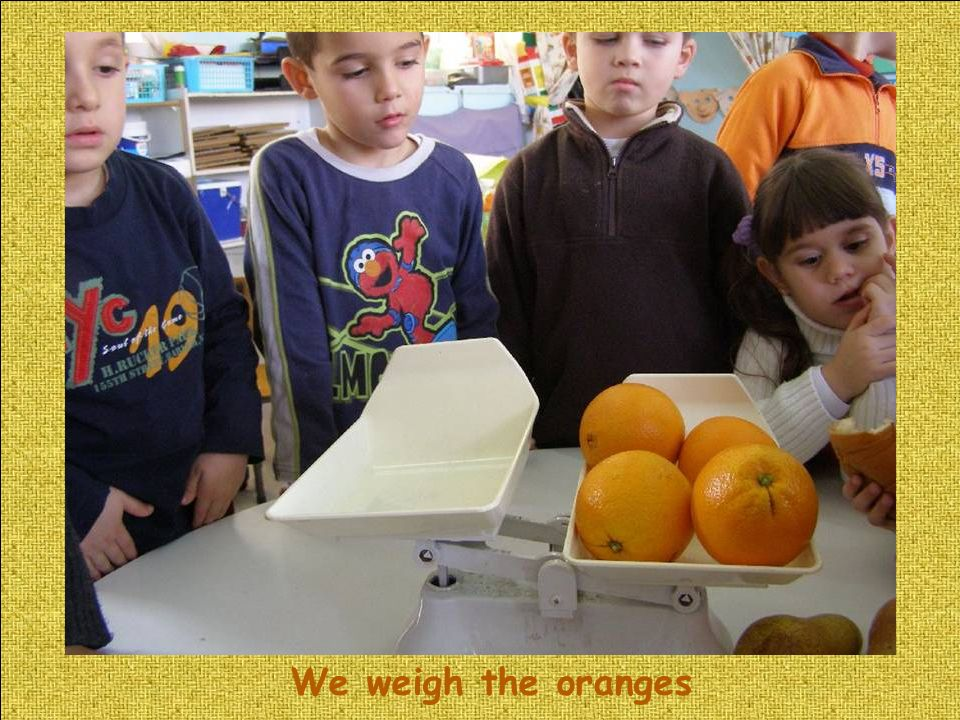 We weigh the oranges