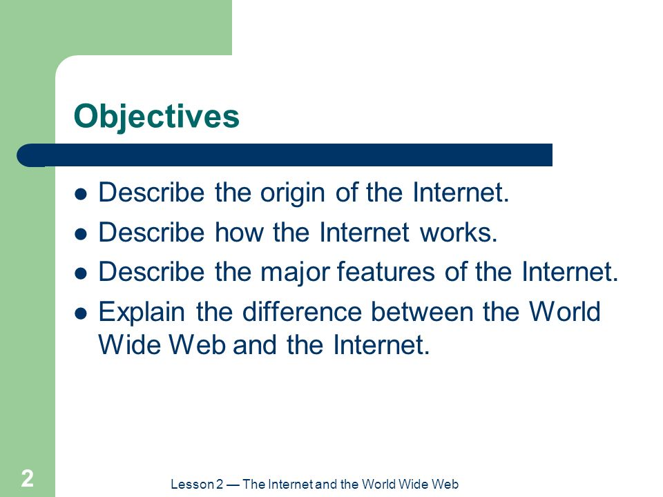 Lesson 2 — The Internet and the World Wide Web 3 Objectives (continued) Explain how to connect to the Internet.