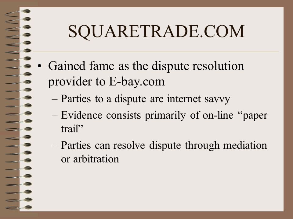 SQUARETRADE.COM Gained fame as the dispute resolution provider to E-bay.com –Parties to a dispute are internet savvy –Evidence consists primarily of on-line paper trail –Parties can resolve dispute through mediation or arbitration