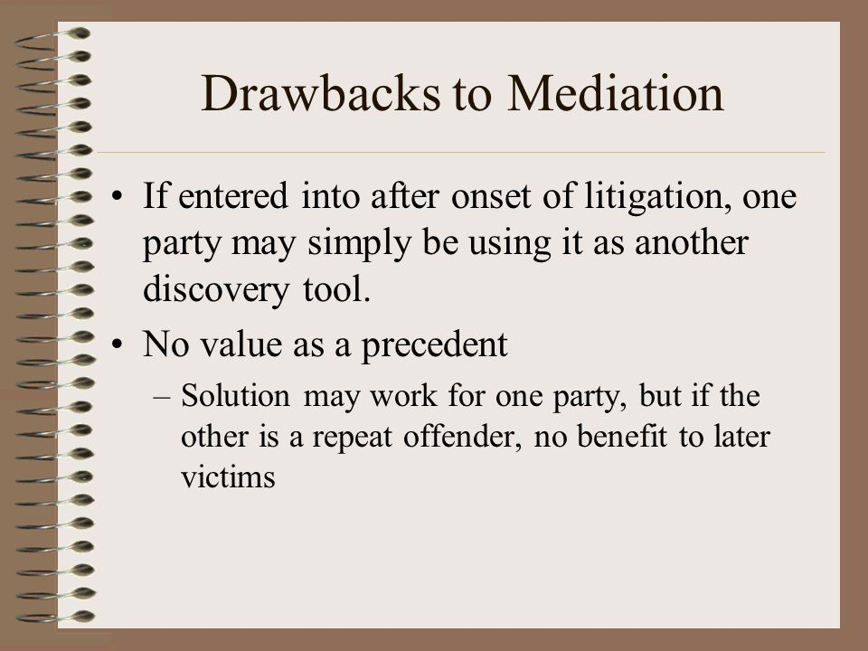 Drawbacks to Mediation If entered into after onset of litigation, one party may simply be using it as another discovery tool.