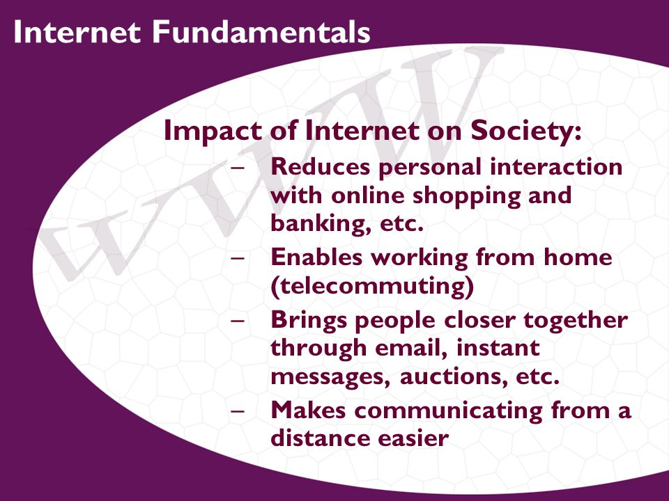 Internet Fundamentals Impact of Internet on Society: –Reduces personal interaction with online shopping and banking, etc.