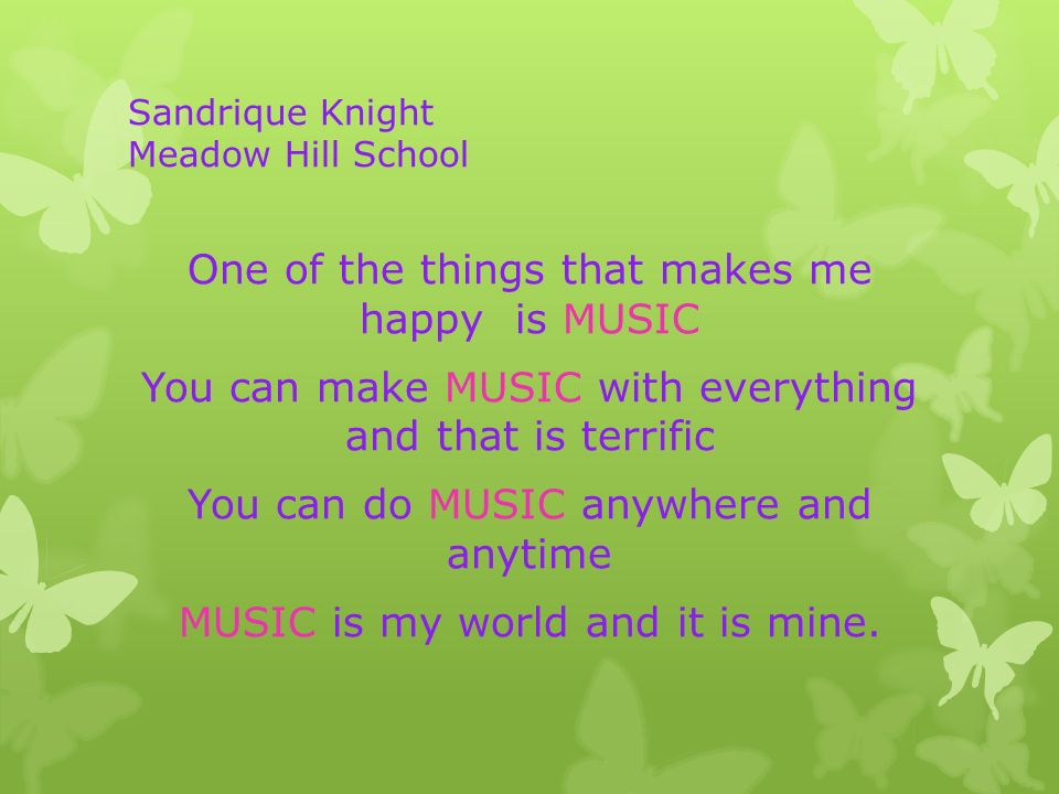 Sandrique Knight Meadow Hill School One of the things that makes me happy is MUSIC You can make MUSIC with everything and that is terrific You can do MUSIC anywhere and anytime MUSIC is my world and it is mine.
