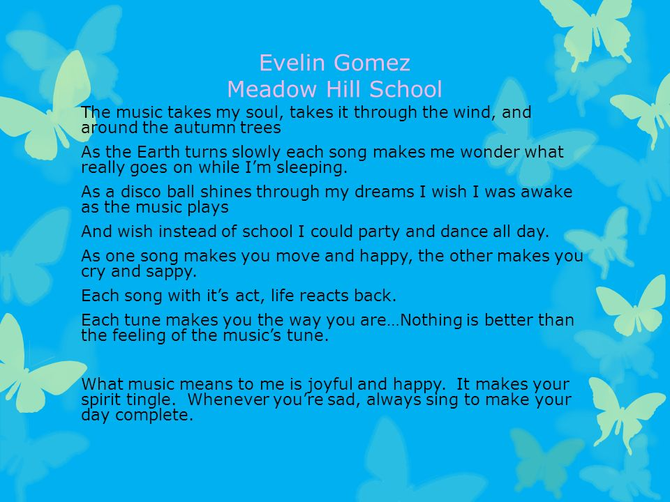 Evelin Gomez Meadow Hill School The music takes my soul, takes it through the wind, and around the autumn trees As the Earth turns slowly each song makes me wonder what really goes on while I'm sleeping.