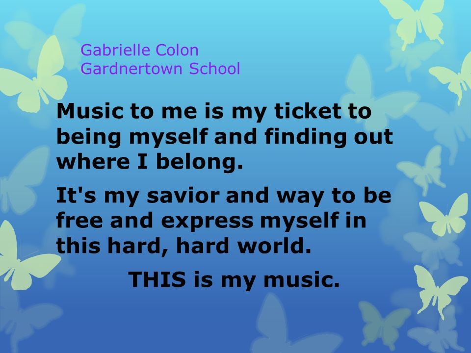 Gabrielle Colon Gardnertown School Music to me is my ticket to being myself and finding out where I belong.