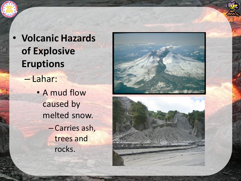Volcanic Hazards of Explosive Eruptions – Lahar: A mud flow caused by melted snow.