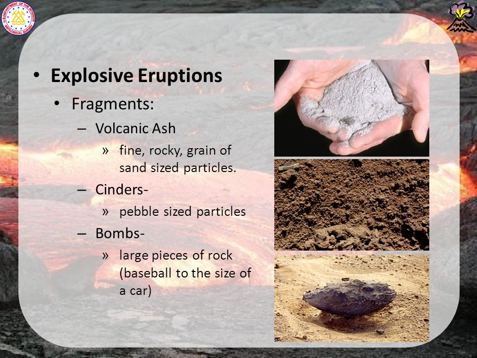 Explosive Eruptions Fragments: – Volcanic Ash » fine, rocky, grain of sand sized particles.