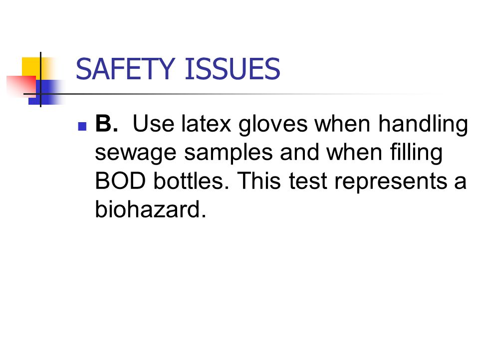 SAFETY ISSUES B.Use latex gloves when handling sewage samples and when filling BOD bottles.
