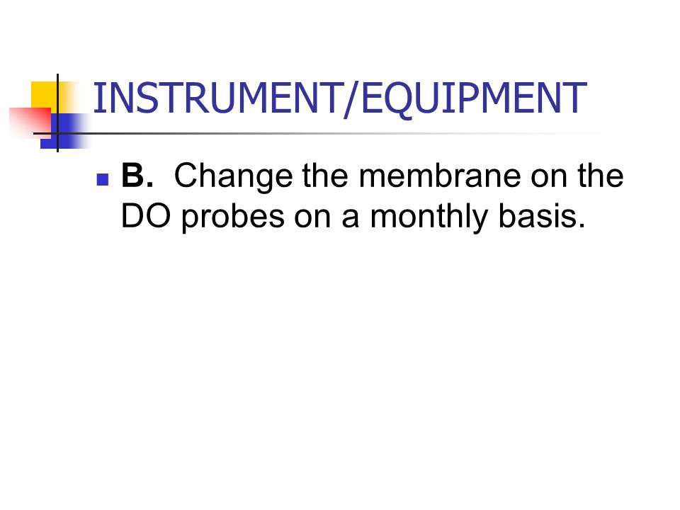 INSTRUMENT/EQUIPMENT B. Change the membrane on the DO probes on a monthly basis.
