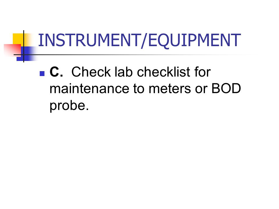 INSTRUMENT/EQUIPMENT C. Check lab checklist for maintenance to meters or BOD probe.
