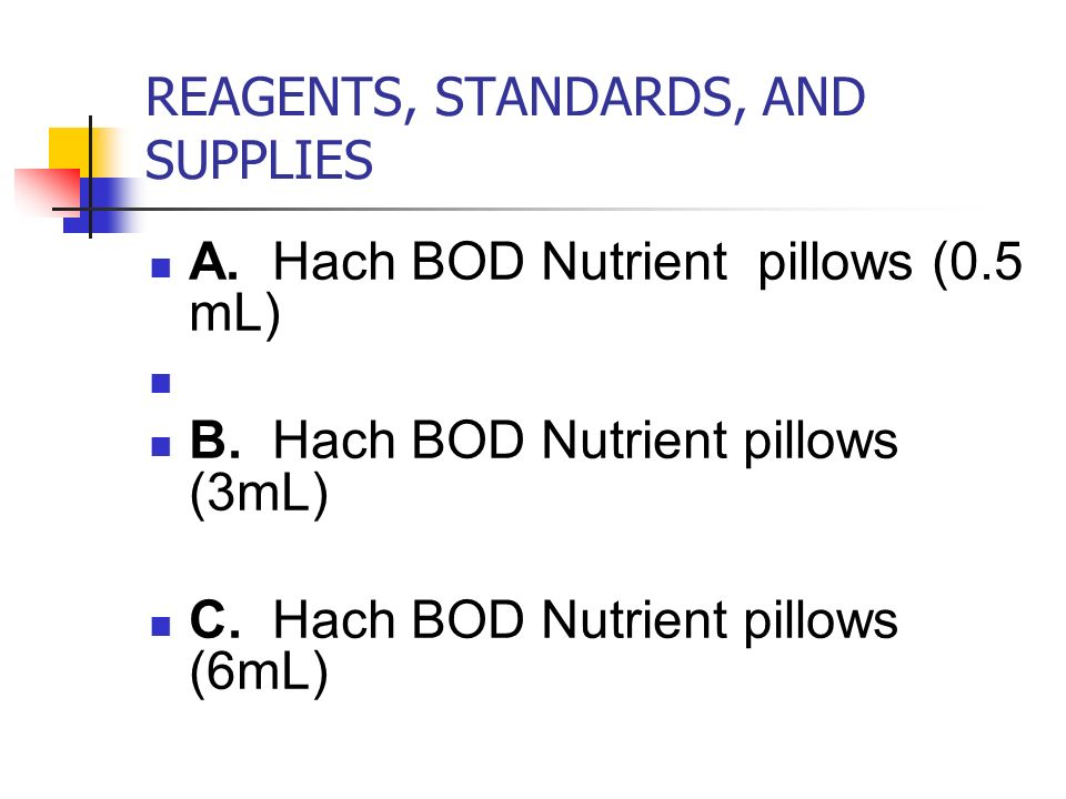 REAGENTS, STANDARDS, AND SUPPLIES A.Hach BOD Nutrient pillows (0.5 mL) B.