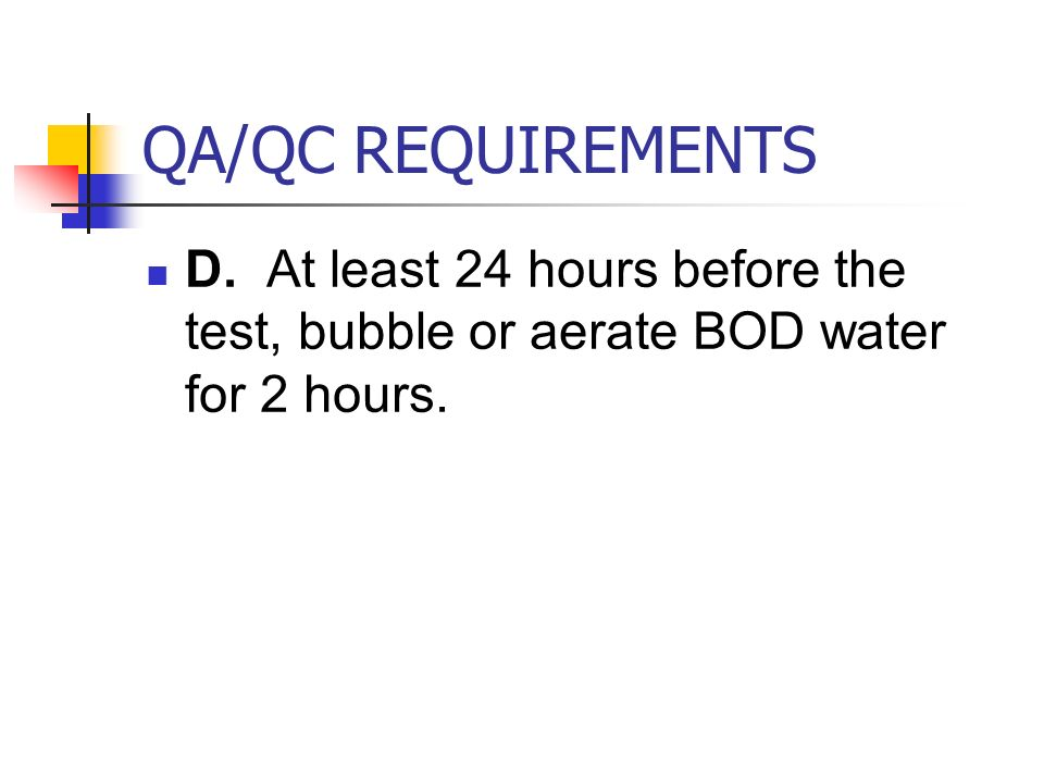 QA/QC REQUIREMENTS D. At least 24 hours before the test, bubble or aerate BOD water for 2 hours.