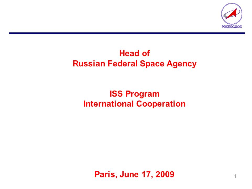 1 Head of Russian Federal Space Agency ISS Program International Cooperation Paris, June 17, 2009