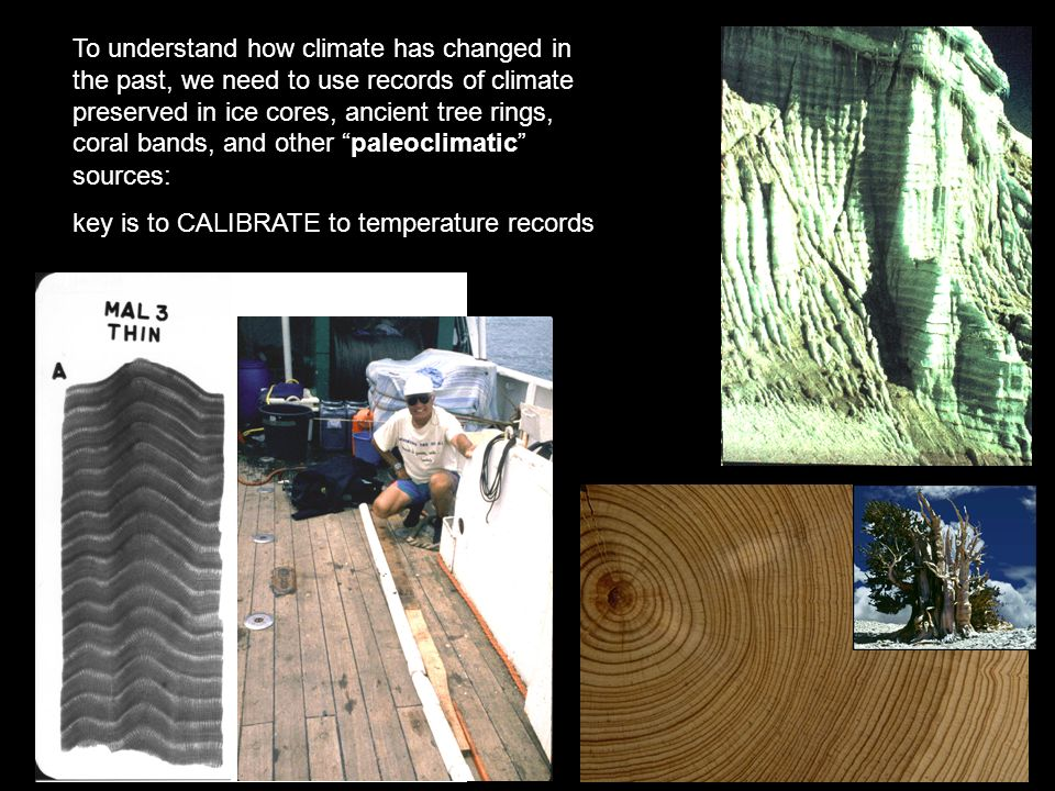 To understand how climate has changed in the past, we need to use records of climate preserved in ice cores, ancient tree rings, coral bands, and other paleoclimatic sources: key is to CALIBRATE to temperature records