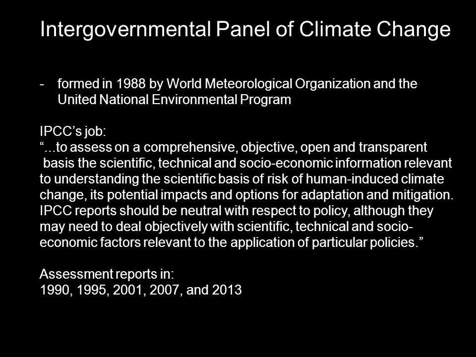 -formed in 1988 by World Meteorological Organization and the United National Environmental Program IPCC's job: ...to assess on a comprehensive, objective, open and transparent basis the scientific, technical and socio-economic information relevant to understanding the scientific basis of risk of human-induced climate change, its potential impacts and options for adaptation and mitigation.