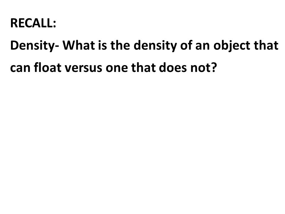 RECALL: Density- What is the density of an object that can float versus one that does not