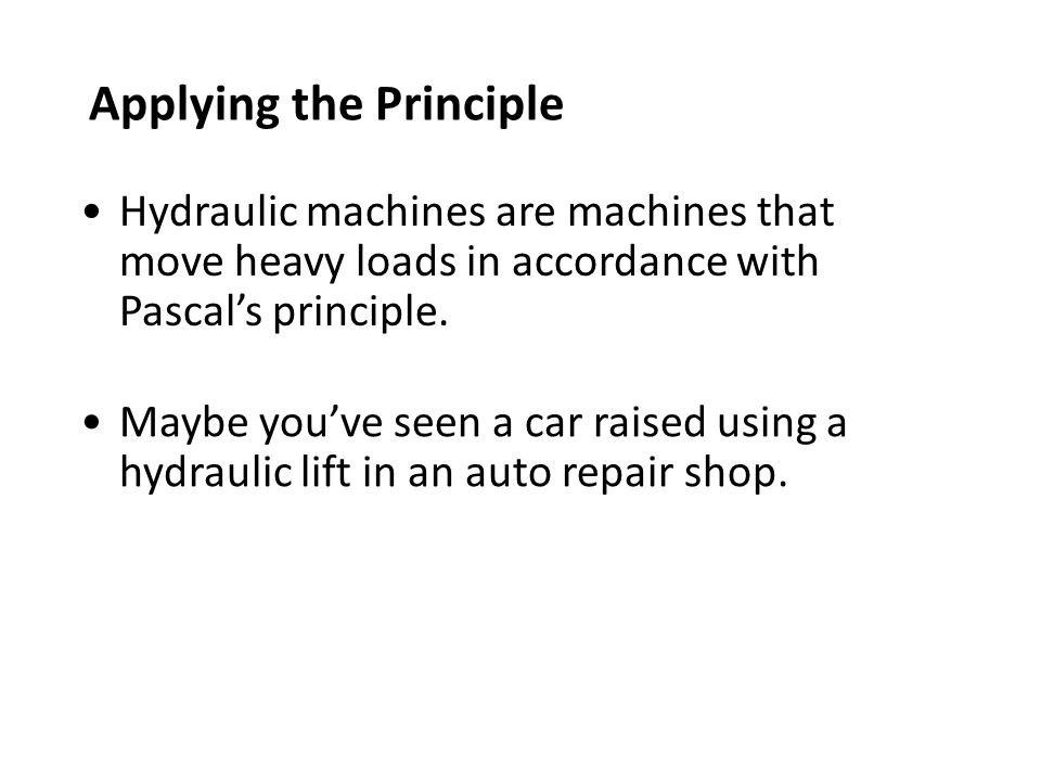 Applying the Principle Hydraulic machines are machines that move heavy loads in accordance with Pascal's principle.