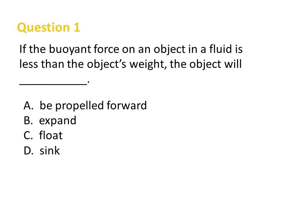 Question 1 If the buoyant force on an object in a fluid is less than the object's weight, the object will ___________.
