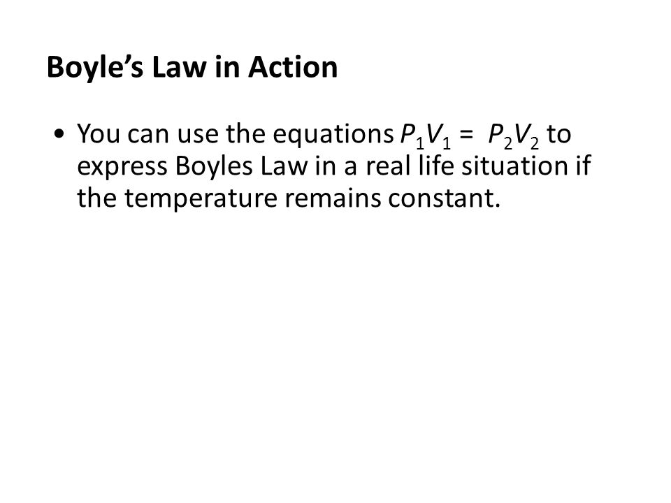 Boyle's Law in Action You can use the equations P 1 V 1 = P 2 V 2 to express Boyles Law in a real life situation if the temperature remains constant.