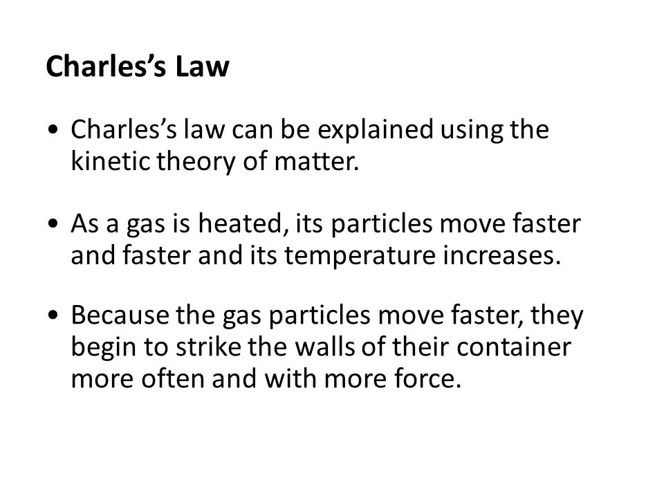 Charles's Law Because the gas particles move faster, they begin to strike the walls of their container more often and with more force.