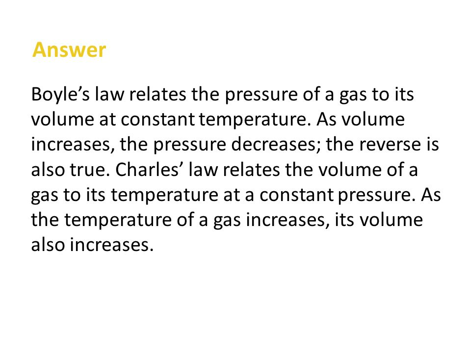 Answer Boyle's law relates the pressure of a gas to its volume at constant temperature.