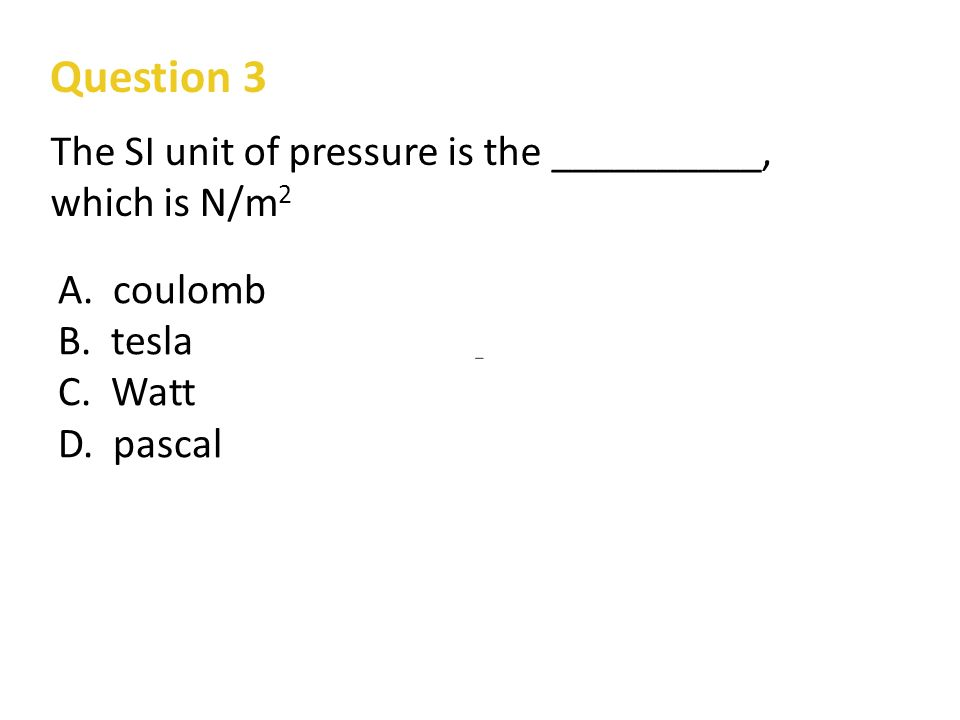 Question 3 The SI unit of pressure is the __________, which is N/m 2 A.