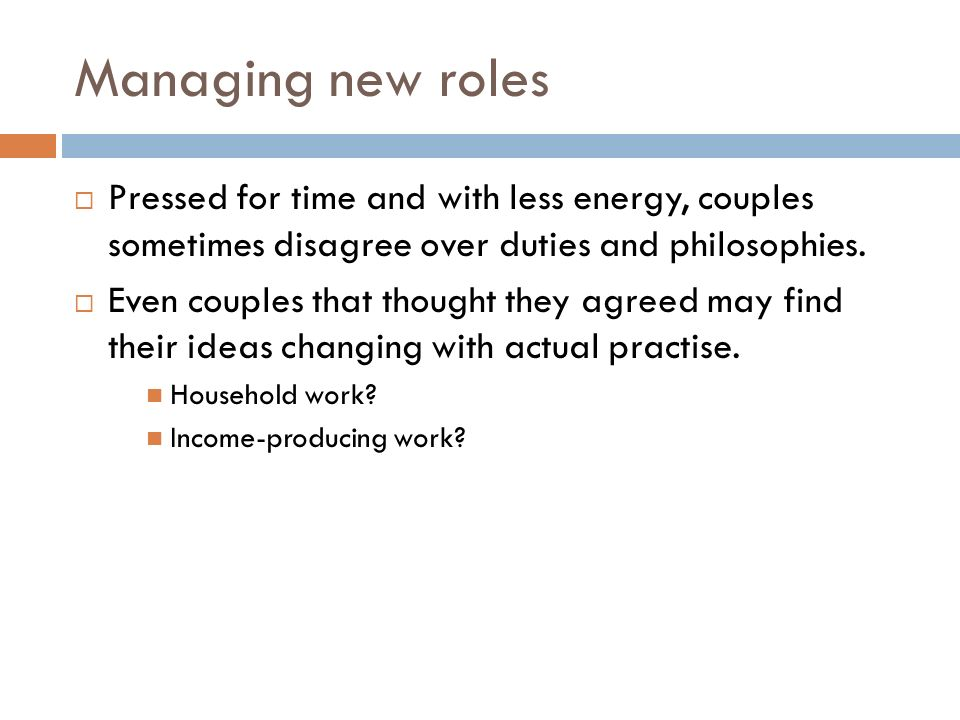 Managing new roles  Pressed for time and with less energy, couples sometimes disagree over duties and philosophies.