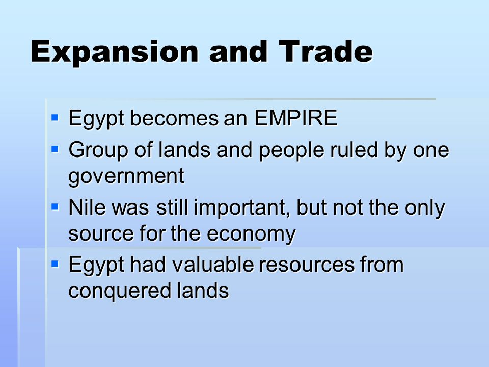 Expansion and Trade  Egypt becomes an EMPIRE  Group of lands and people ruled by one government  Nile was still important, but not the only source for the economy  Egypt had valuable resources from conquered lands