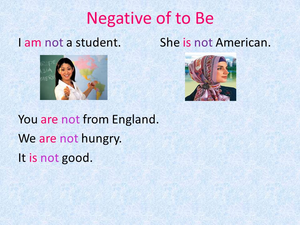 Negative of to Be I am not a student. She is not American.