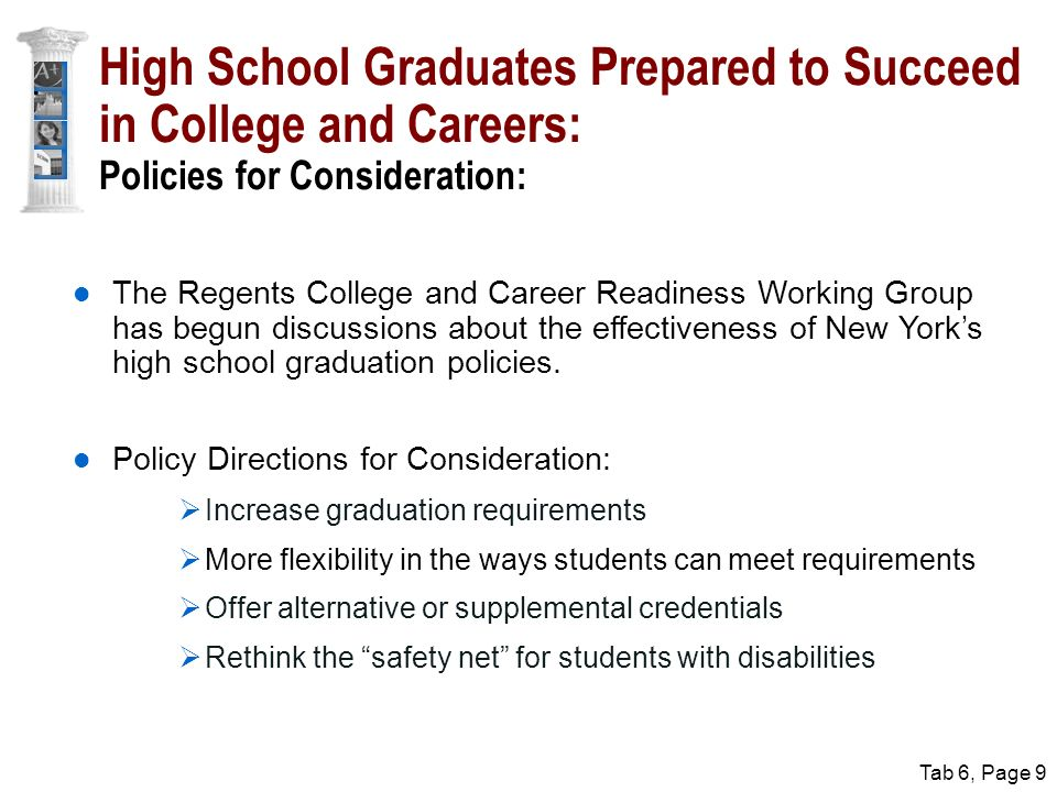 Tab 6, Page 9 High School Graduates Prepared to Succeed in College and Careers: Policies for Consideration: The Regents College and Career Readiness Working Group has begun discussions about the effectiveness of New York's high school graduation policies.