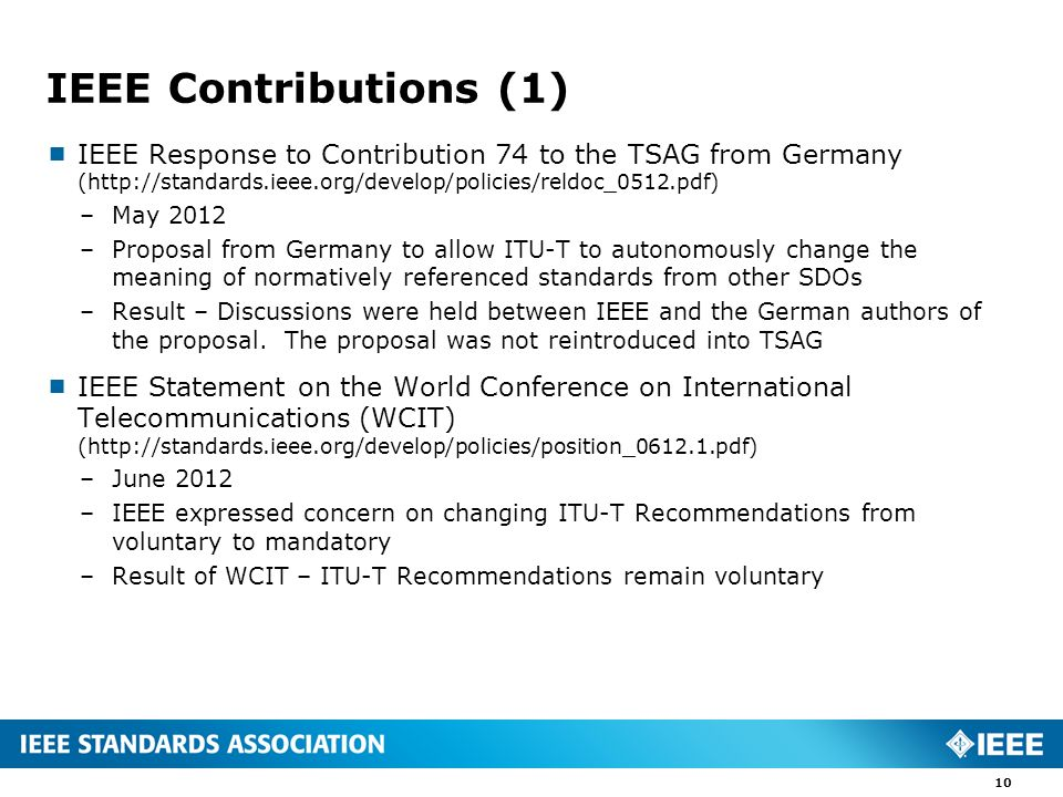 IEEE Contributions (1)  IEEE Response to Contribution 74 to the TSAG from Germany (  –May 2012 –Proposal from Germany to allow ITU-T to autonomously change the meaning of normatively referenced standards from other SDOs –Result – Discussions were held between IEEE and the German authors of the proposal.