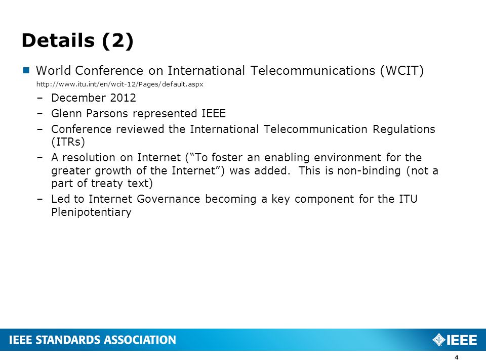 Details (2)  World Conference on International Telecommunications (WCIT)   –December 2012 –Glenn Parsons represented IEEE –Conference reviewed the International Telecommunication Regulations (ITRs) –A resolution on Internet ( To foster an enabling environment for the greater growth of the Internet ) was added.