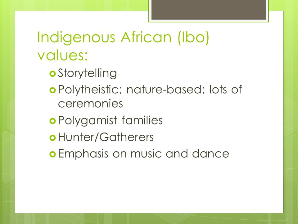 Indigenous African (Ibo) values:  Storytelling  Polytheistic; nature-based; lots of ceremonies  Polygamist families  Hunter/Gatherers  Emphasis on music and dance
