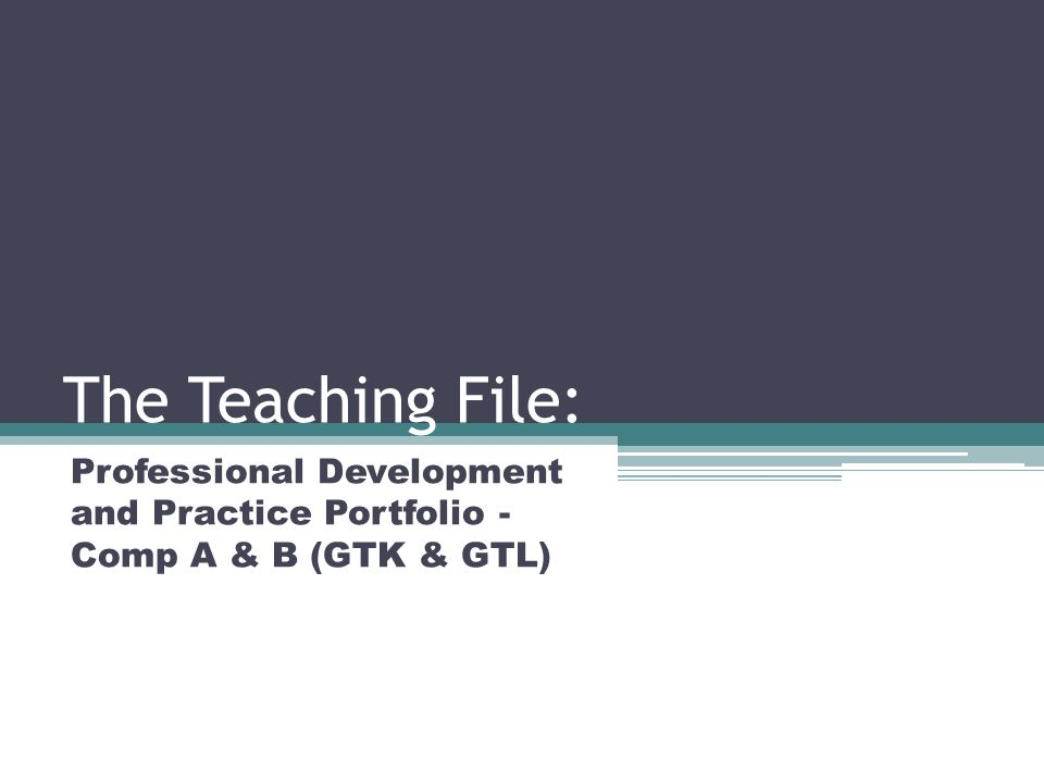 The Teaching File: Professional Development and Practice Portfolio - Comp A & B (GTK & GTL)