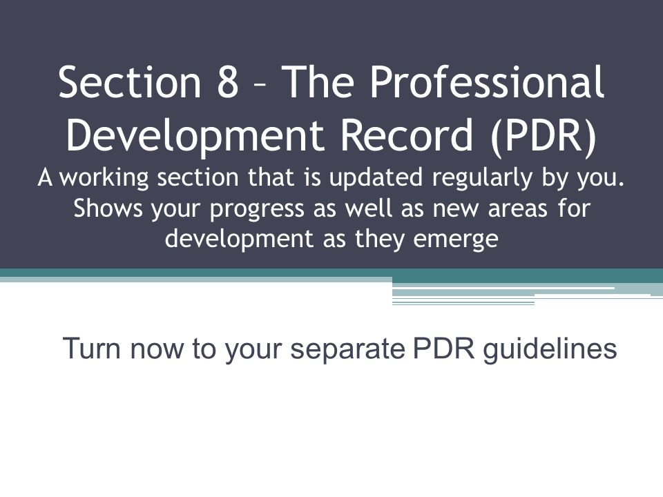 Section 8 – The Professional Development Record (PDR) A working section that is updated regularly by you.