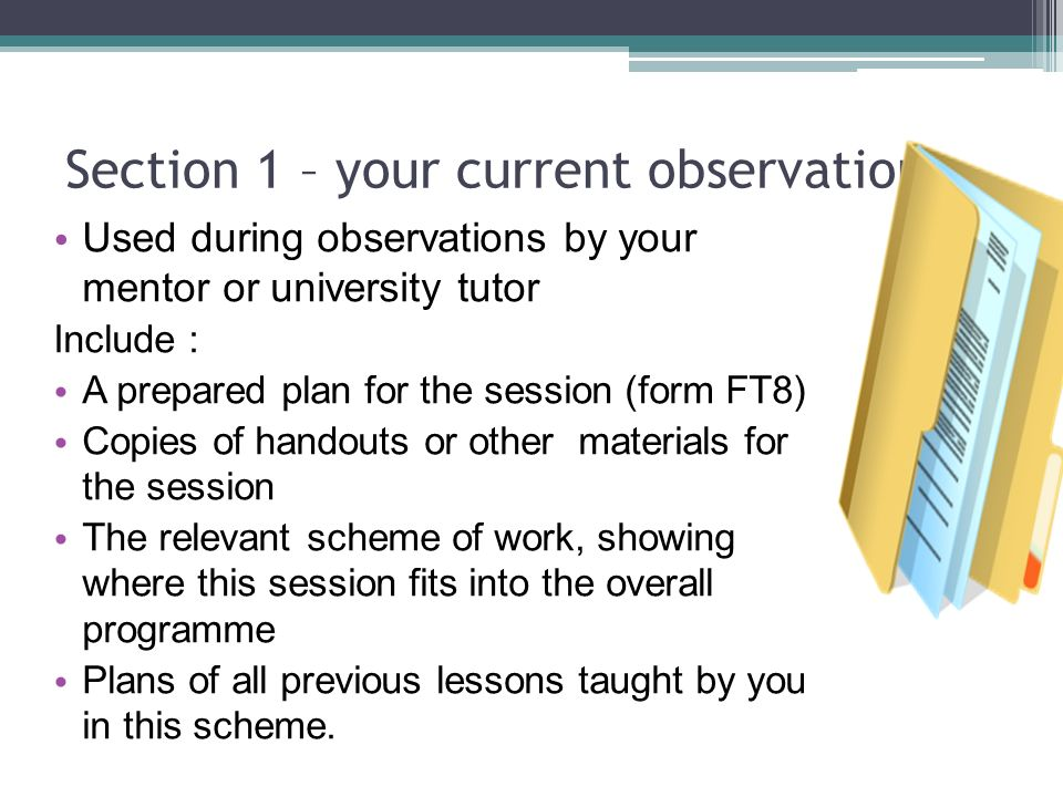 Section 1 – your current observation Used during observations by your mentor or university tutor Include : A prepared plan for the session (form FT8) Copies of handouts or other materials for the session The relevant scheme of work, showing where this session fits into the overall programme Plans of all previous lessons taught by you in this scheme.
