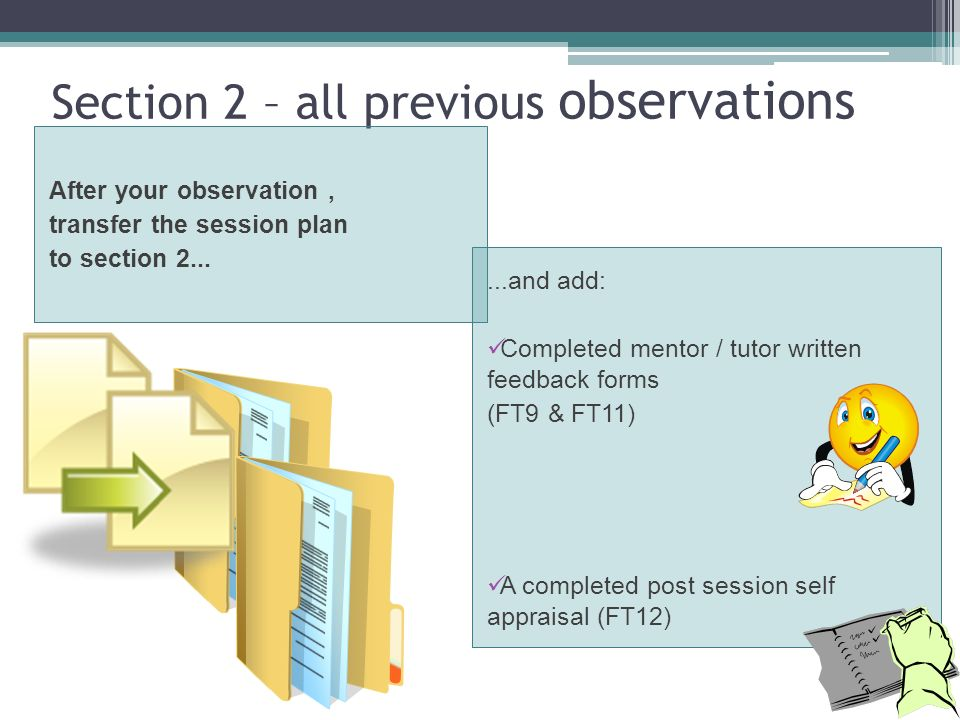Section 2 – all previous observations After your observation, transfer the session plan to section and add: Completed mentor / tutor written feedback forms (FT9 & FT11) A completed post session self appraisal (FT12)