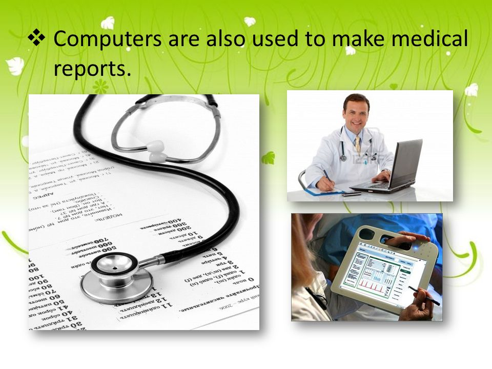  Computers are also used to make medical reports.