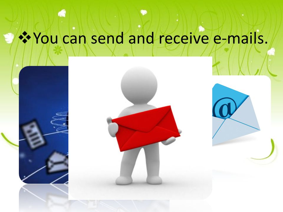  You can send and receive e-mails.