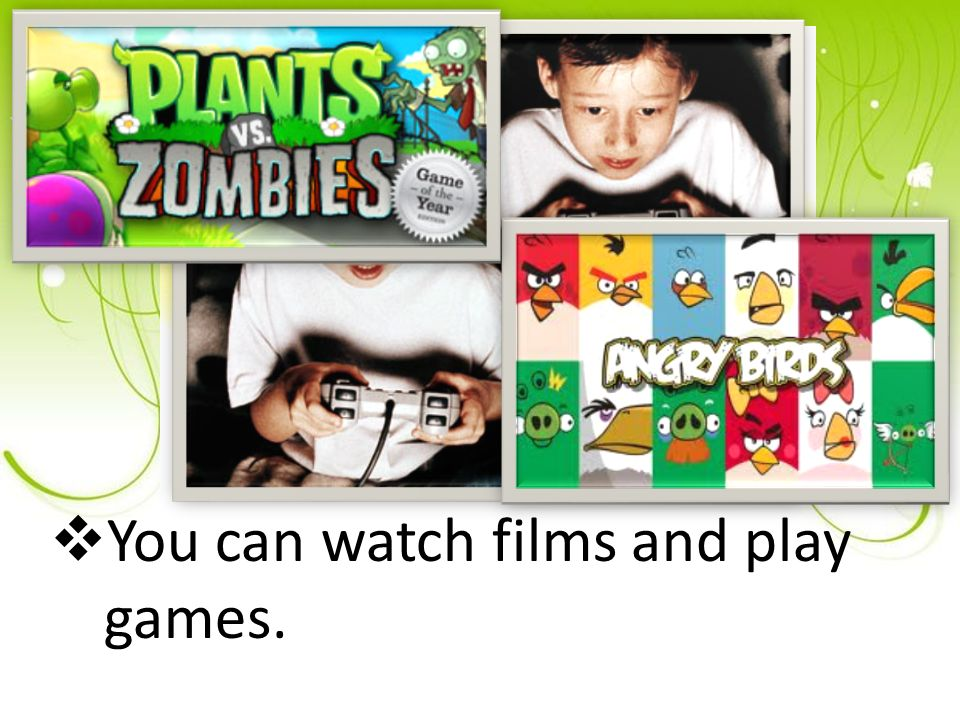  You can watch films and play games.