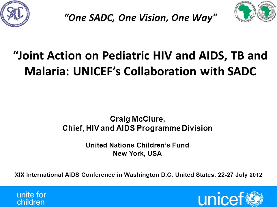 One SADC, One Vision, One Way XIX International AIDS Conference in Washington D.C, United States, 22-27 July 2012 Joint Action on Pediatric HIV and AIDS, TB and Malaria: UNICEF's Collaboration with SADC Craig McClure, Chief, HIV and AIDS Programme Division United Nations Children's Fund New York, USA